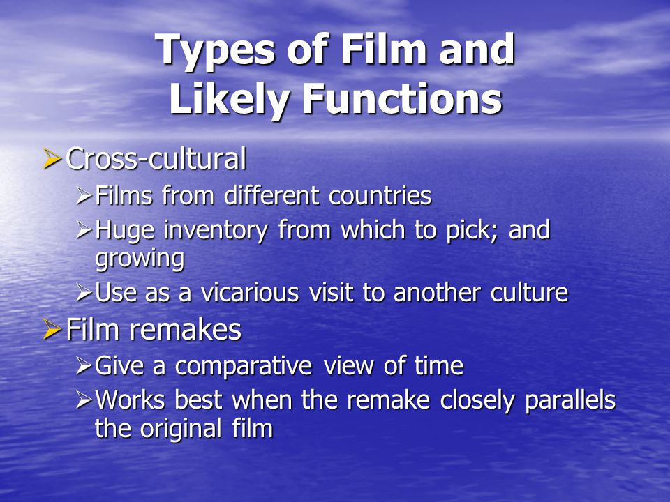 Types of Film and Likely Functions Cross-cultural Cross-cultural Films from different countries Films from different countries Huge inventory from which to pick; and growing Huge inventory from which to pick; and growing Use as a vicarious visit to another culture Use as a vicarious visit to another culture Film remakes Film remakes Give a comparative view of time Give a comparative view of time Works best when the remake closely parallels the original film Works best when the remake closely parallels the original film
