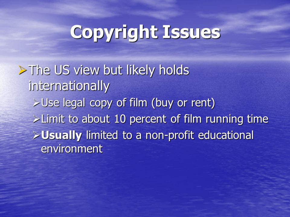 Copyright Issues The US view but likely holds internationally The US view but likely holds internationally Use legal copy of film (buy or rent) Use le