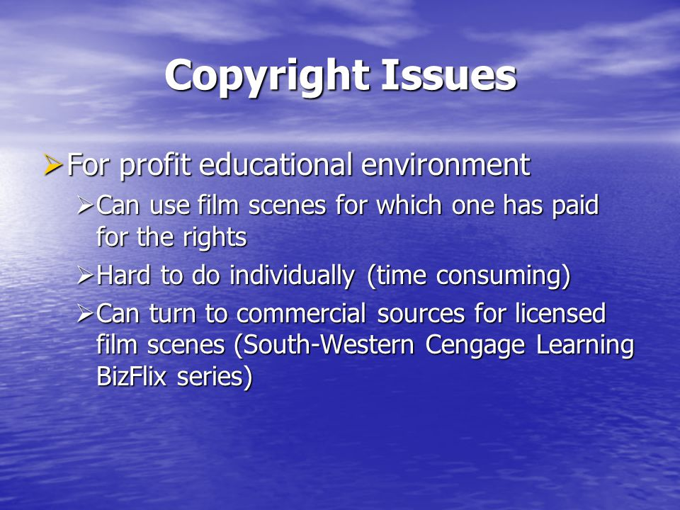 Copyright Issues For profit educational environment For profit educational environment Can use film scenes for which one has paid for the rights Can use film scenes for which one has paid for the rights Hard to do individually (time consuming) Hard to do individually (time consuming) Can turn to commercial sources for licensed film scenes (South-Western Cengage Learning BizFlix series) Can turn to commercial sources for licensed film scenes (South-Western Cengage Learning BizFlix series)
