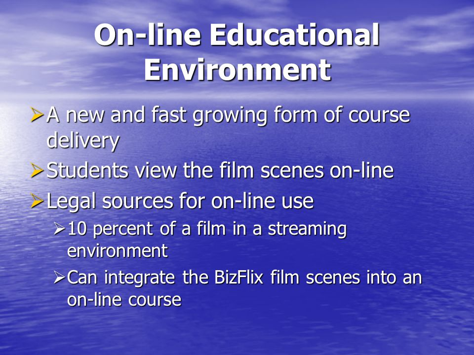 On-line Educational Environment A new and fast growing form of course delivery A new and fast growing form of course delivery Students view the film scenes on-line Students view the film scenes on-line Legal sources for on-line use Legal sources for on-line use 10 percent of a film in a streaming environment 10 percent of a film in a streaming environment Can integrate the BizFlix film scenes into an on-line course Can integrate the BizFlix film scenes into an on-line course