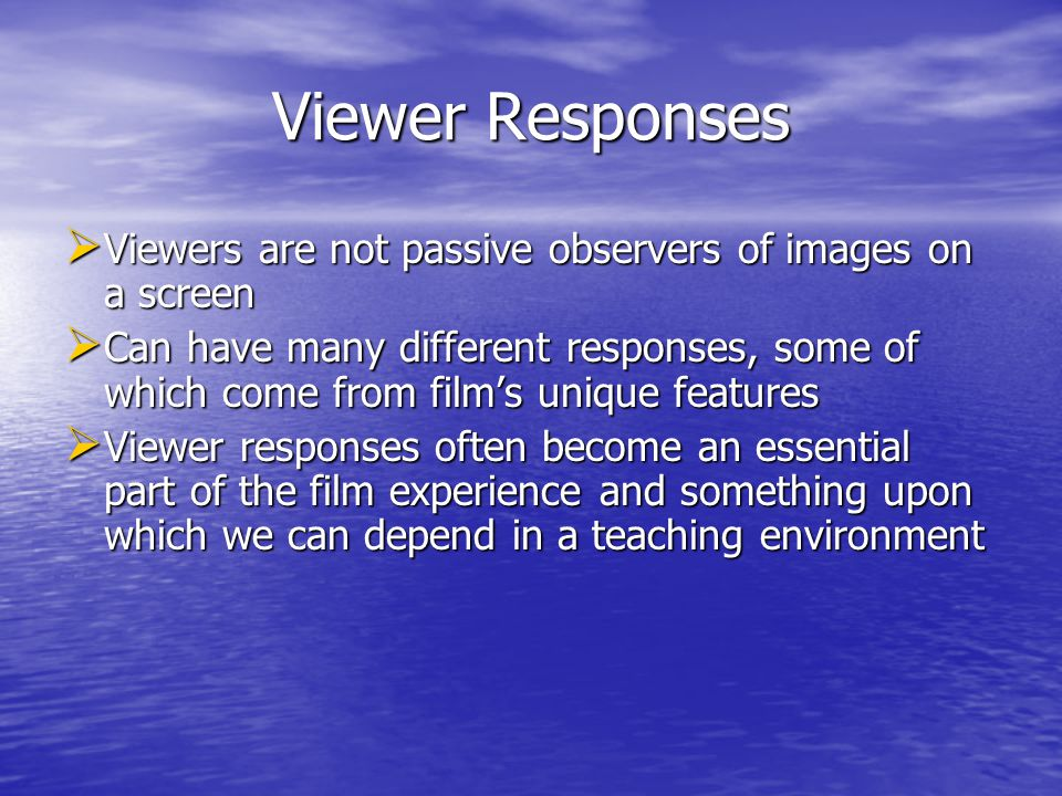 Viewer Responses Viewers are not passive observers of images on a screen Viewers are not passive observers of images on a screen Can have many different responses, some of which come from films unique features Can have many different responses, some of which come from films unique features Viewer responses often become an essential part of the film experience and something upon which we can depend in a teaching environment Viewer responses often become an essential part of the film experience and something upon which we can depend in a teaching environment