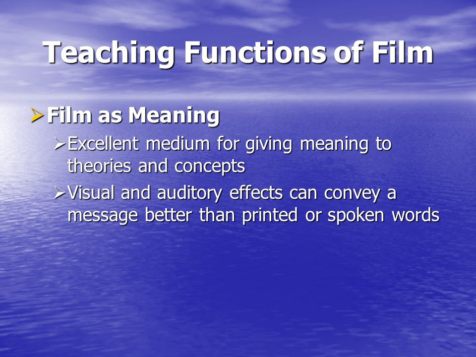 Teaching Functions of Film Film as Meaning Film as Meaning Excellent medium for giving meaning to theories and concepts Excellent medium for giving meaning to theories and concepts Visual and auditory effects can convey a message better than printed or spoken words Visual and auditory effects can convey a message better than printed or spoken words