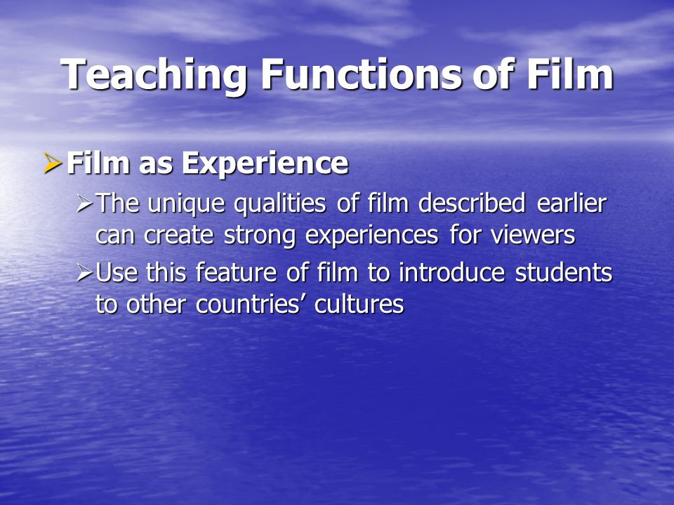 Teaching Functions of Film Film as Experience Film as Experience The unique qualities of film described earlier can create strong experiences for viewers The unique qualities of film described earlier can create strong experiences for viewers Use this feature of film to introduce students to other countries cultures Use this feature of film to introduce students to other countries cultures