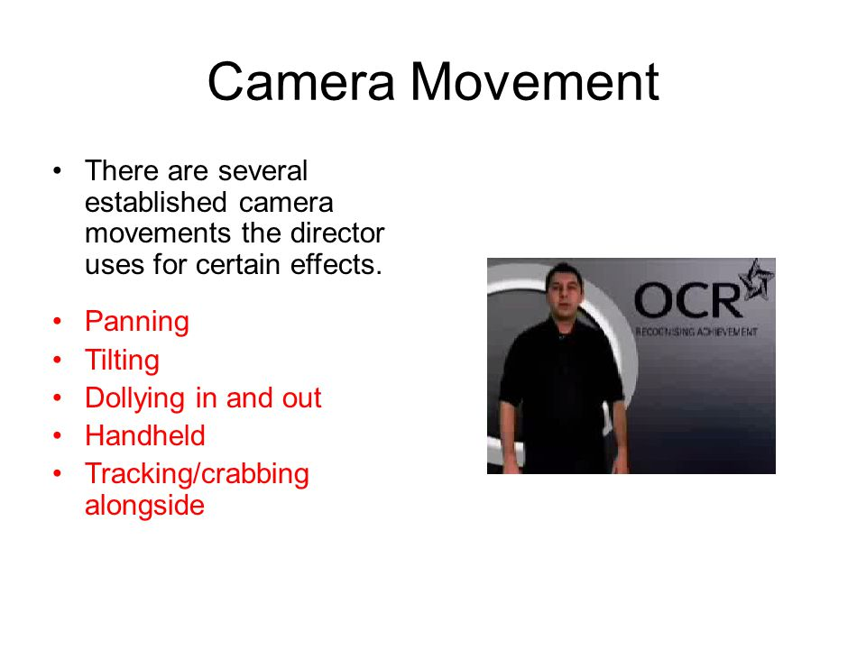 Camera Movement There are several established camera movements the director uses for certain effects. Panning Tilting Dollying in and out Handheld Tra