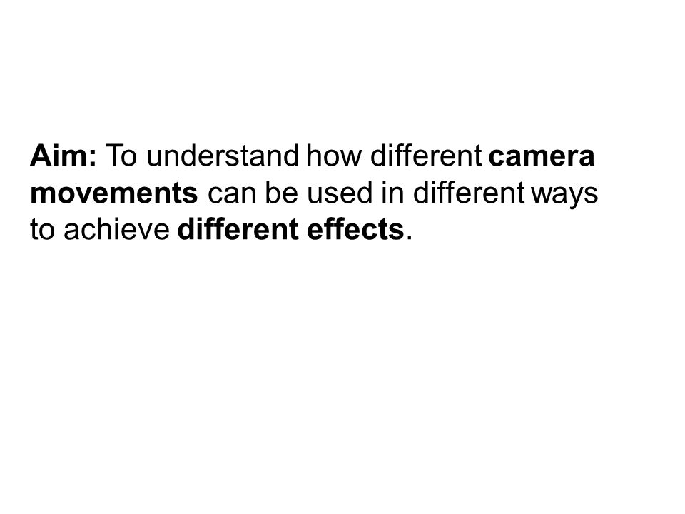 Aim: To understand how different camera movements can be used in different ways to achieve different effects.