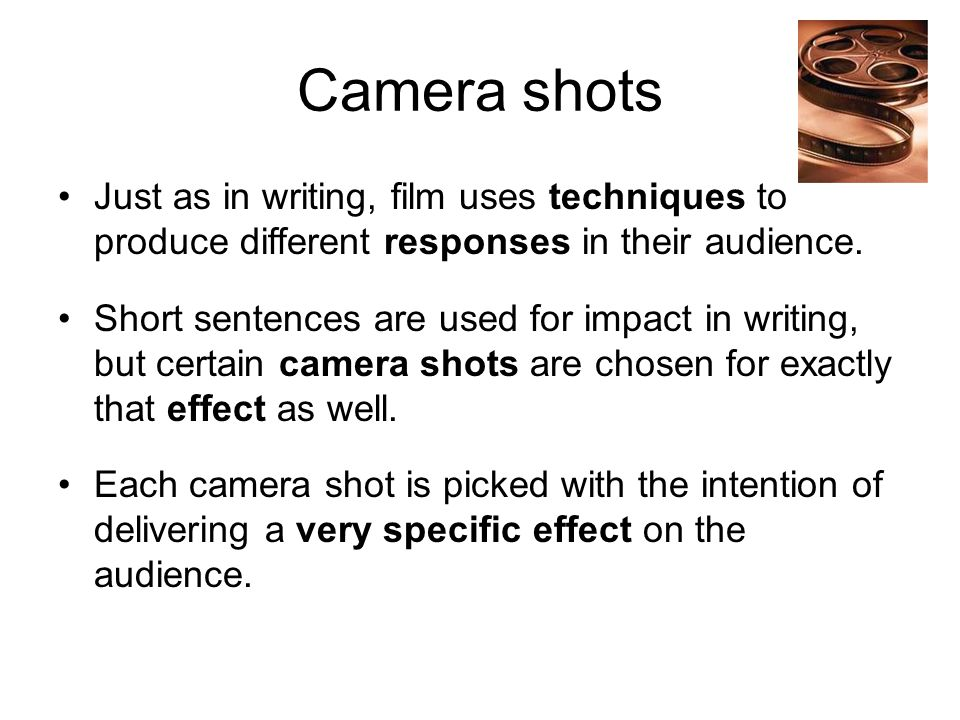 Camera shots Just as in writing, film uses techniques to produce different responses in their audience. Short sentences are used for impact in writing
