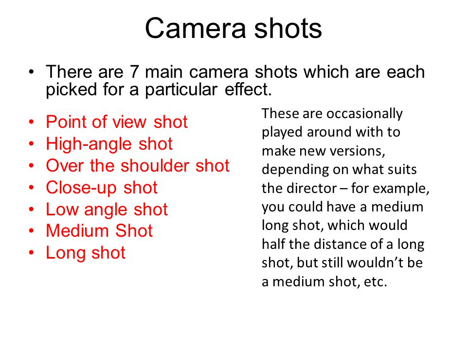 Camera shots There are 7 main camera shots which are each picked for a particular effect. Point of view shot High-angle shot Over the shoulder shot Cl