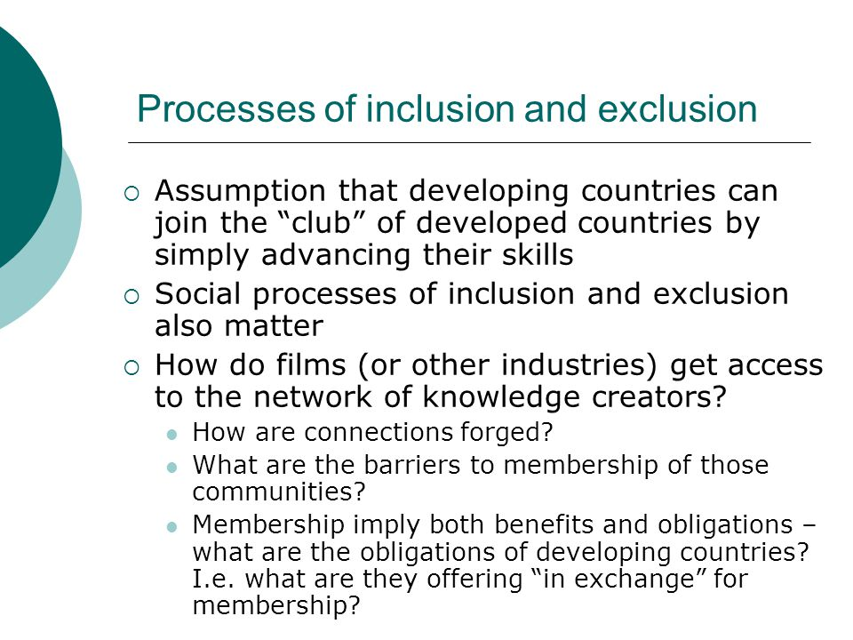 Processes of inclusion and exclusion Assumption that developing countries can join the club of developed countries by simply advancing their skills So