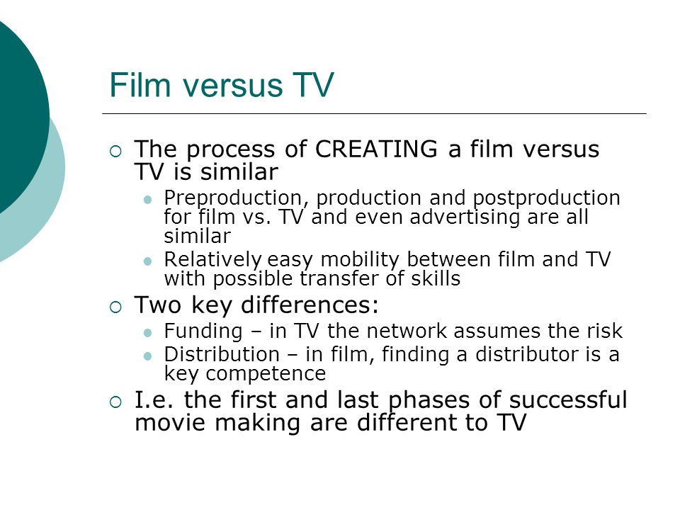 Film versus TV The process of CREATING a film versus TV is similar Preproduction, production and postproduction for film vs. TV and even advertising a