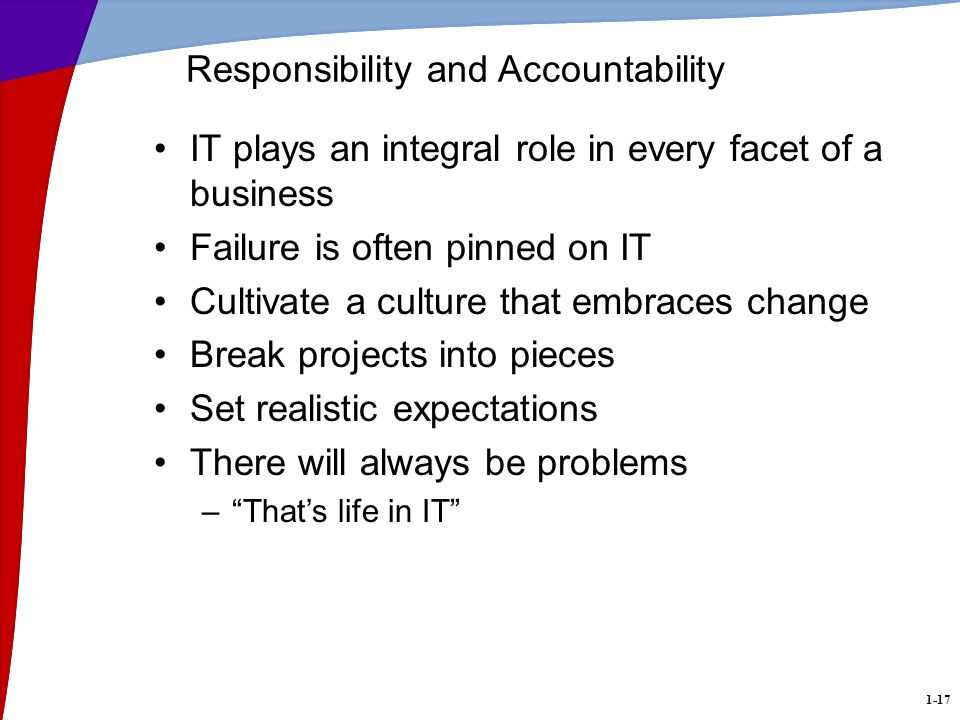 1-17 Responsibility and Accountability IT plays an integral role in every facet of a business Failure is often pinned on IT Cultivate a culture that embraces change Break projects into pieces Set realistic expectations There will always be problems –Thats life in IT
