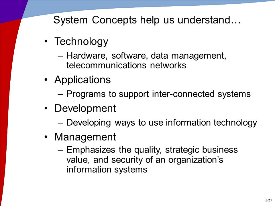 1-27 System Concepts help us understand… Technology –Hardware, software, data management, telecommunications networks Applications –Programs to support inter-connected systems Development –Developing ways to use information technology Management –Emphasizes the quality, strategic business value, and security of an organizations information systems