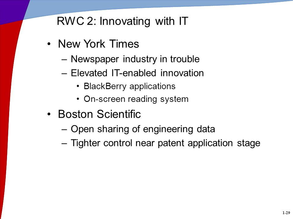 1-29 RWC 2: Innovating with IT New York Times –Newspaper industry in trouble –Elevated IT-enabled innovation BlackBerry applications On-screen reading system Boston Scientific –Open sharing of engineering data –Tighter control near patent application stage
