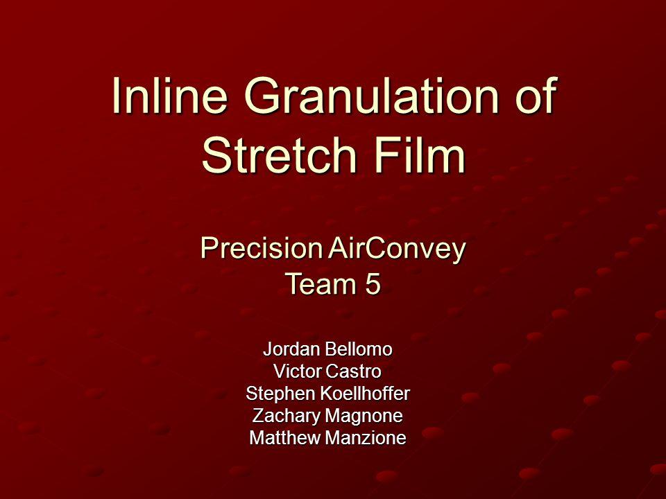Inline Granulation of Stretch Film Jordan Bellomo Victor Castro Stephen Koellhoffer Zachary Magnone Matthew Manzione Precision AirConvey Team 5