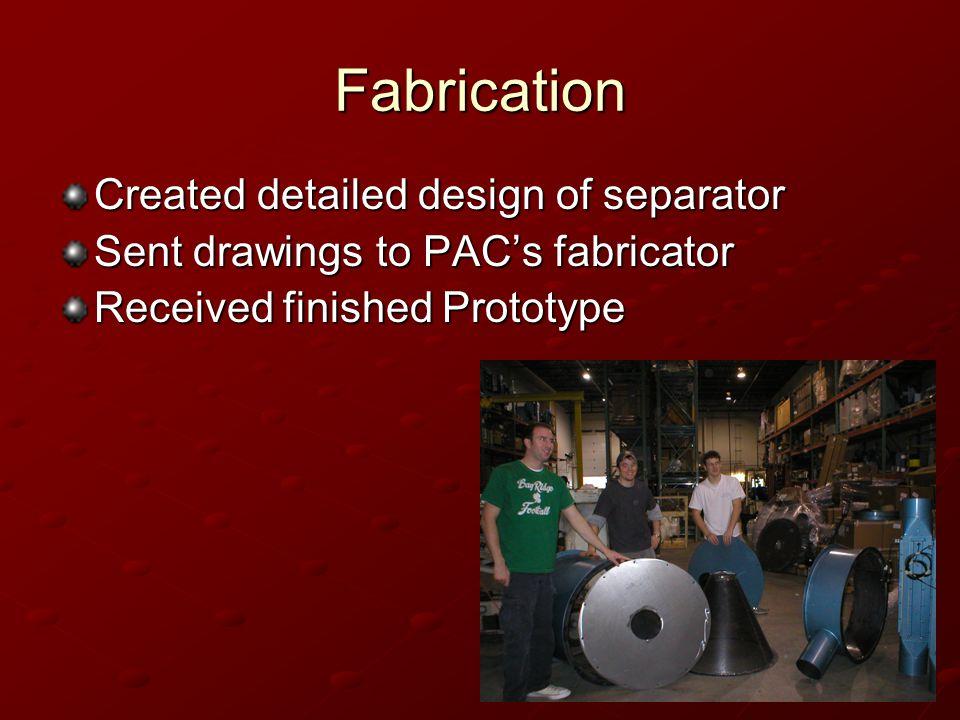 Fabrication Created detailed design of separator Sent drawings to PACs fabricator Received finished Prototype