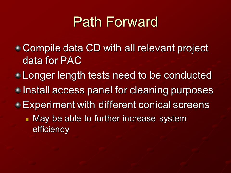 Path Forward Compile data CD with all relevant project data for PAC Longer length tests need to be conducted Install access panel for cleaning purpose