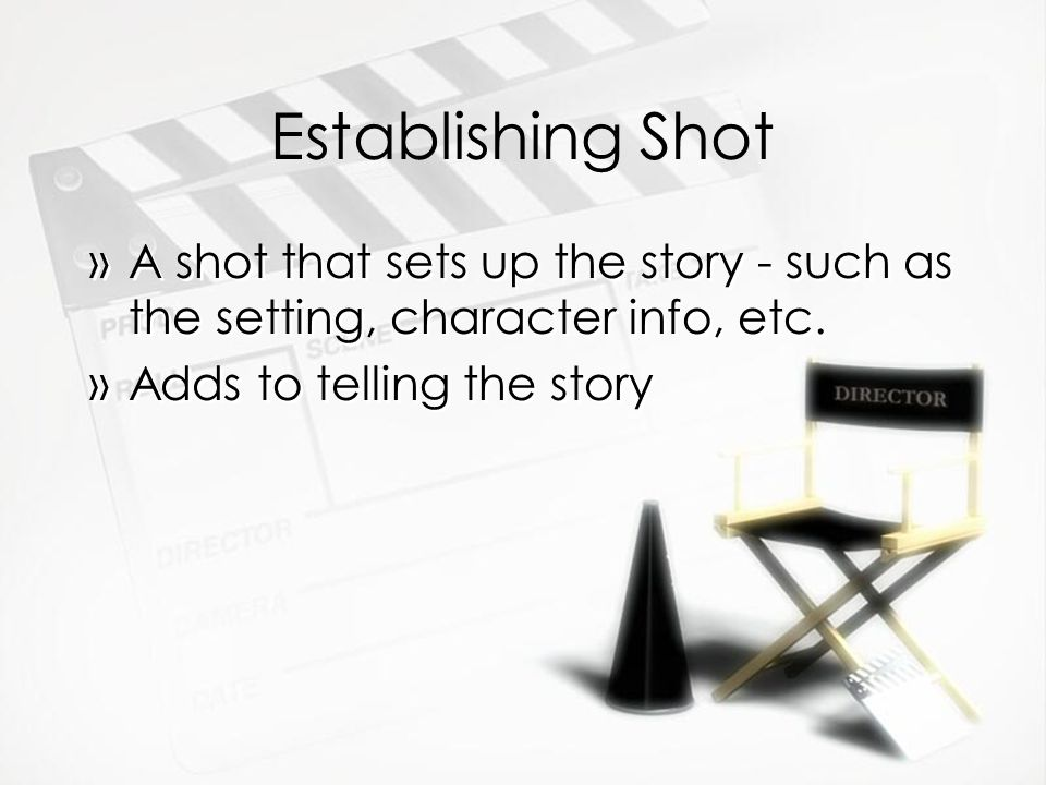 Establishing Shot »A shot that sets up the story - such as the setting, character info, etc. »Adds to telling the story »A shot that sets up the story