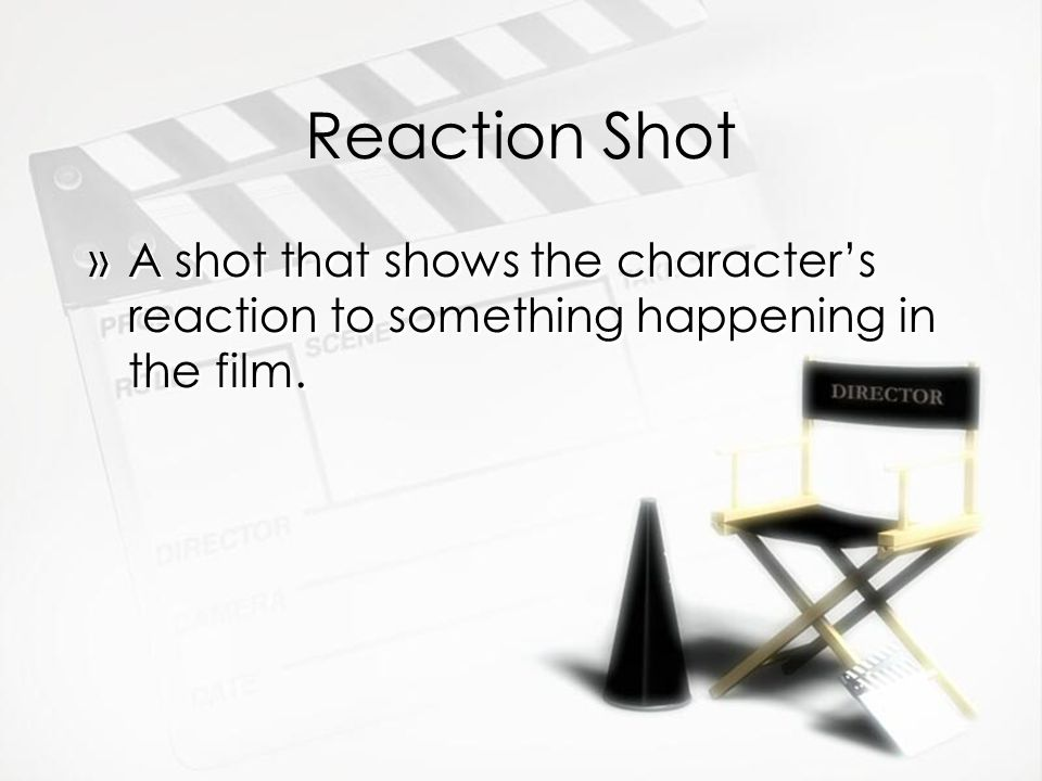 Reaction Shot »A shot that shows the characters reaction to something happening in the film.
