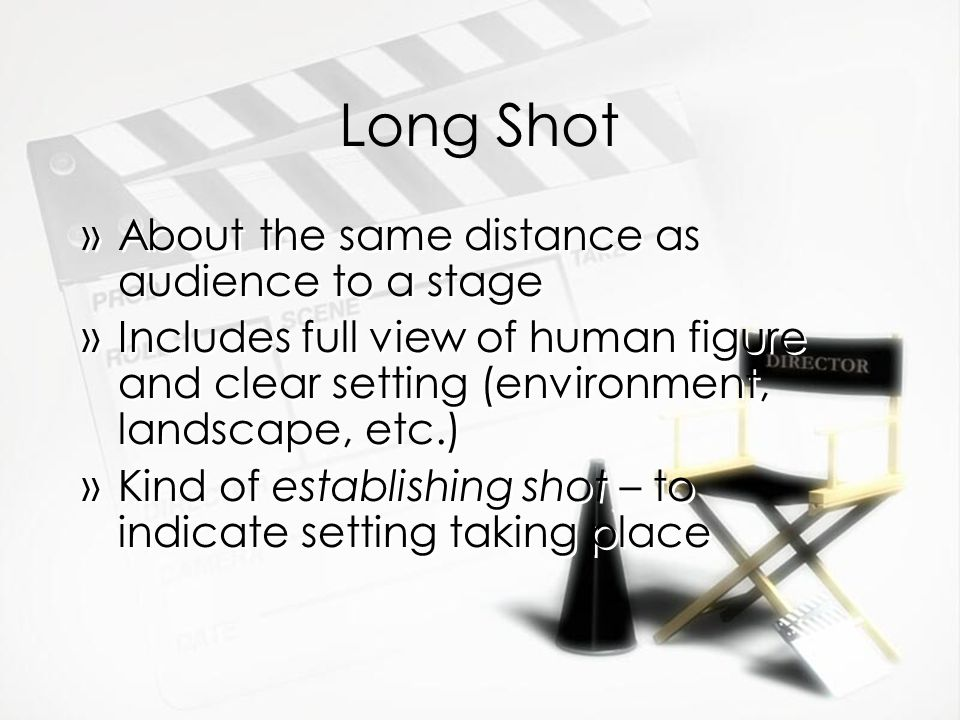 Long Shot »About the same distance as audience to a stage »Includes full view of human figure and clear setting (environment, landscape, etc.) »Kind o