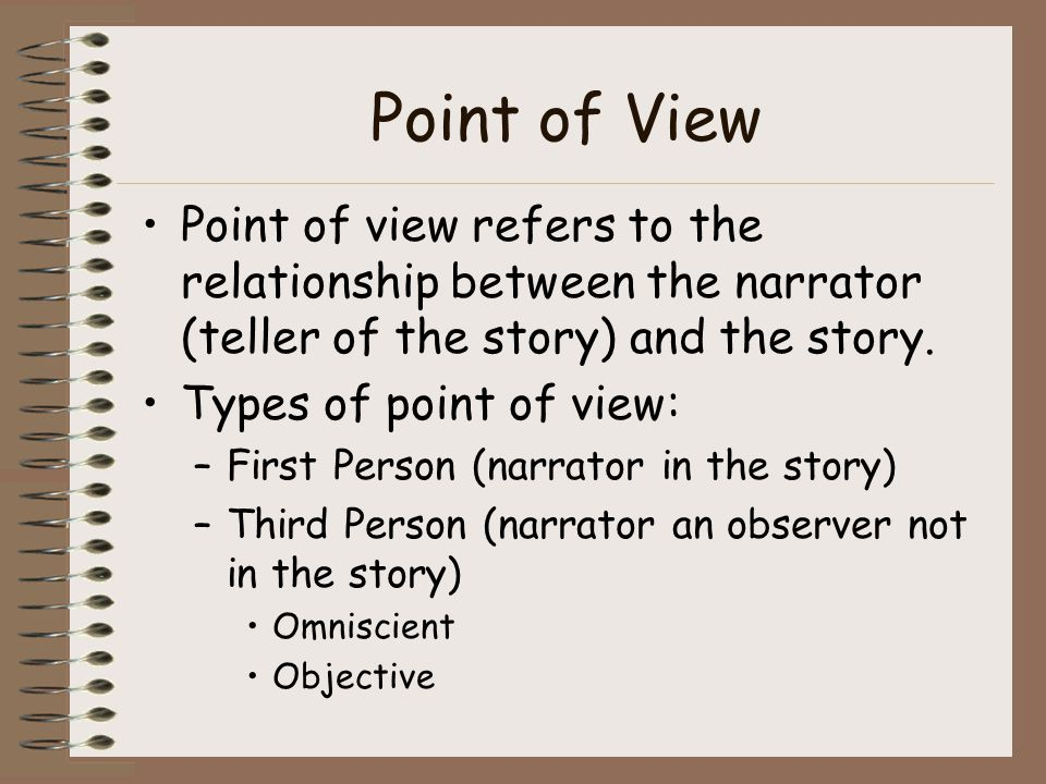 Point of View Point of view refers to the relationship between the narrator (teller of the story) and the story.