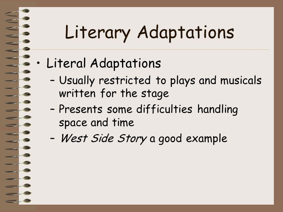 Literary Adaptations Literal Adaptations –Usually restricted to plays and musicals written for the stage –Presents some difficulties handling space and time –West Side Story a good example