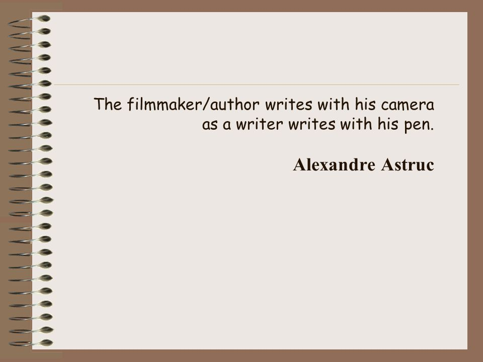The filmmaker/author writes with his camera as a writer writes with his pen. Alexandre Astruc