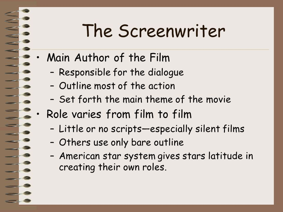 The Screenwriter Main Author of the Film –Responsible for the dialogue –Outline most of the action –Set forth the main theme of the movie Role varies from film to film –Little or no scriptsespecially silent films –Others use only bare outline –American star system gives stars latitude in creating their own roles.