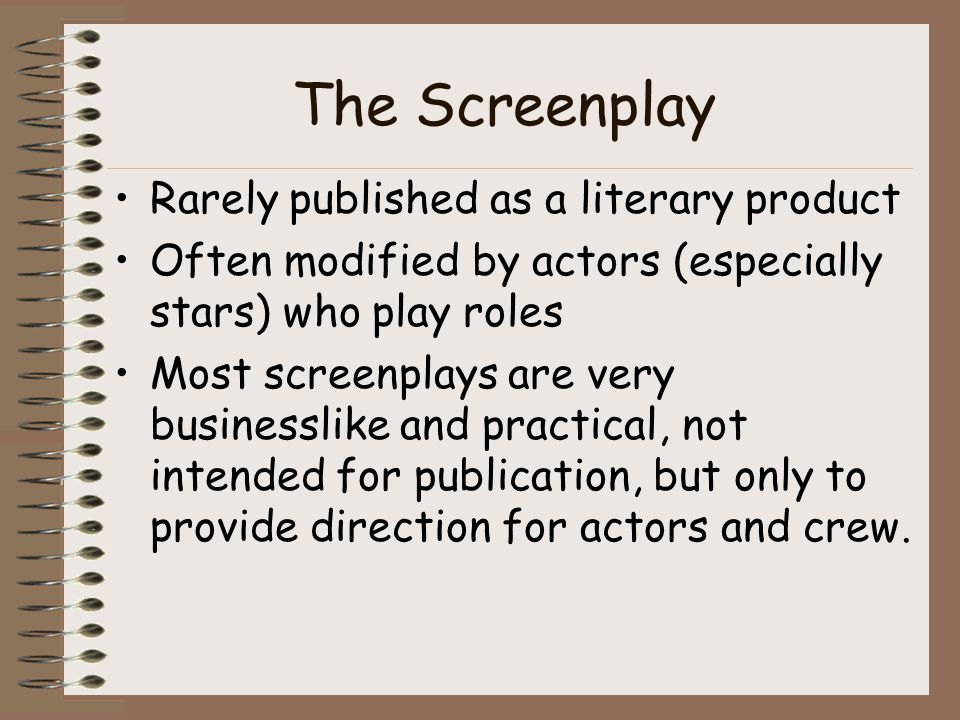 The Screenplay Rarely published as a literary product Often modified by actors (especially stars) who play roles Most screenplays are very businesslike and practical, not intended for publication, but only to provide direction for actors and crew.