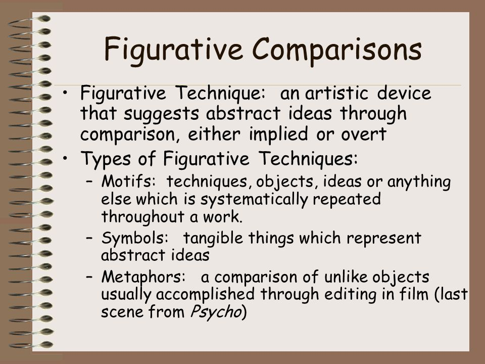 Figurative Comparisons Figurative Technique: an artistic device that suggests abstract ideas through comparison, either implied or overt Types of Figurative Techniques: –Motifs: techniques, objects, ideas or anything else which is systematically repeated throughout a work.