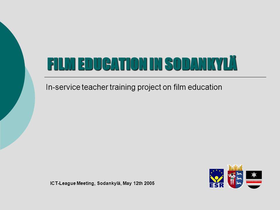 FILM EDUCATION IN SODANKYLÄ In-service teacher training project on film education ICT-League Meeting, Sodankylä, May 12th 2005