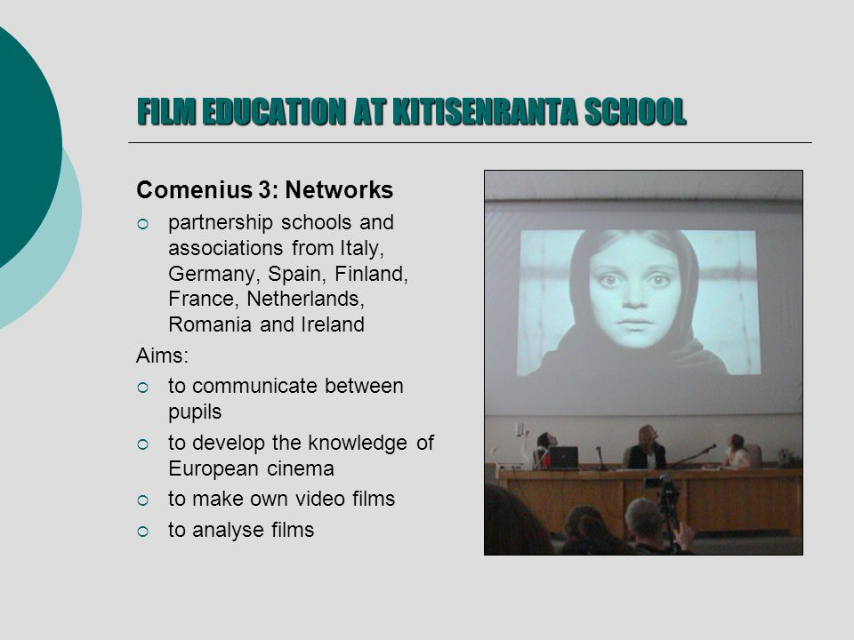 FILM EDUCATION AT KITISENRANTA SCHOOL Comenius 3: Networks partnership schools and associations from Italy, Germany, Spain, Finland, France, Netherlands, Romania and Ireland Aims: to communicate between pupils to develop the knowledge of European cinema to make own video films to analyse films