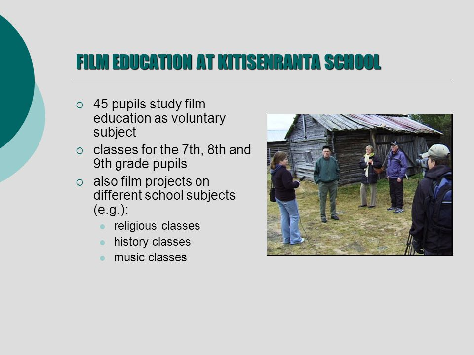 FILM EDUCATION AT KITISENRANTA SCHOOL 45 pupils study film education as voluntary subject classes for the 7th, 8th and 9th grade pupils also film projects on different school subjects (e.g.): religious classes history classes music classes