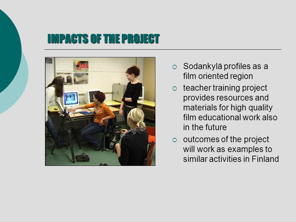IMPACTS OF THE PROJECT Sodankylä profiles as a film oriented region teacher training project provides resources and materials for high quality film educational work also in the future outcomes of the project will work as examples to similar activities in Finland
