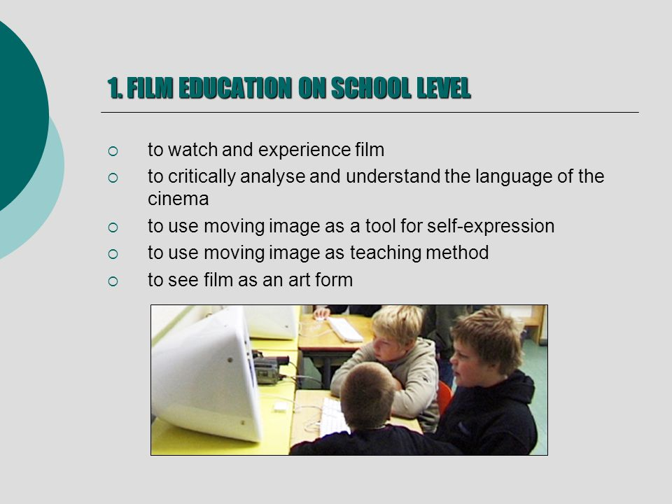 1. FILM EDUCATION ON SCHOOL LEVEL to watch and experience film to critically analyse and understand the language of the cinema to use moving image as