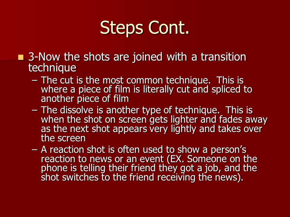 Steps Cont. 3-Now the shots are joined with a transition technique 3-Now the shots are joined with a transition technique –The cut is the most common