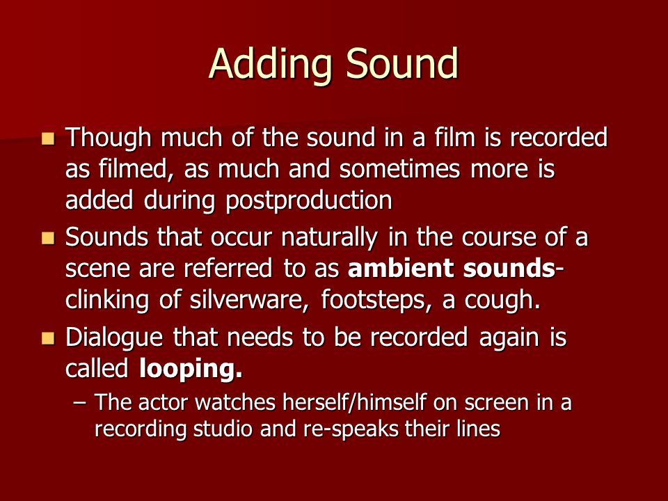 Adding Sound Though much of the sound in a film is recorded as filmed, as much and sometimes more is added during postproduction Though much of the so