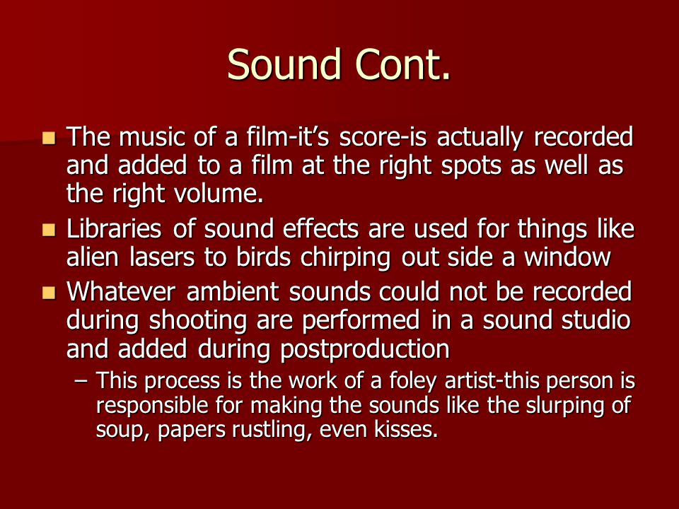 Sound Cont. The music of a film-its score-is actually recorded and added to a film at the right spots as well as the right volume. The music of a film