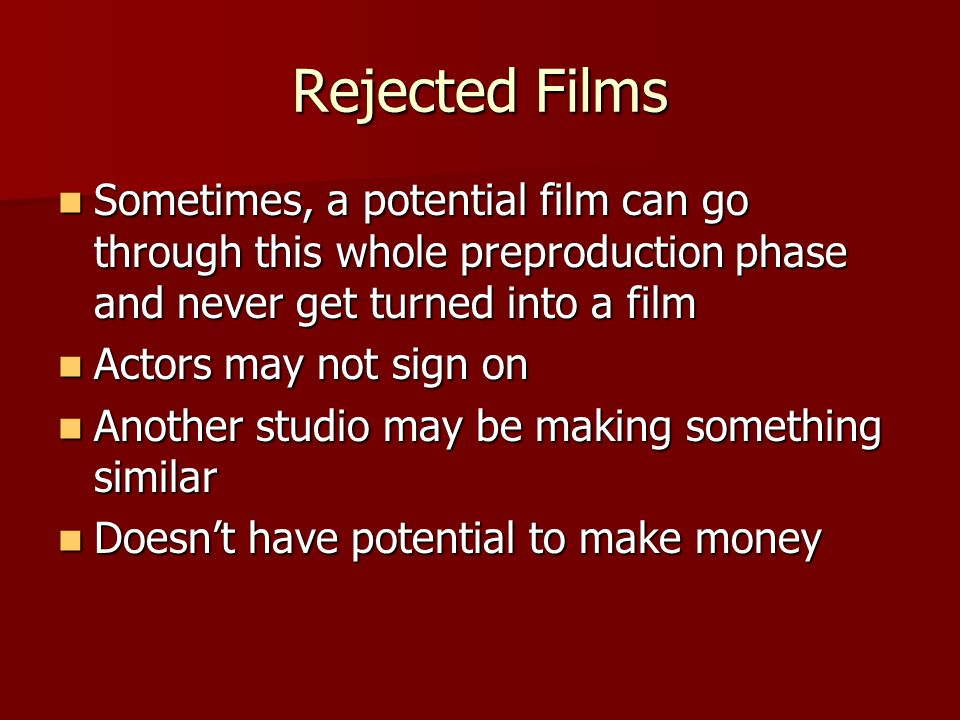 Rejected Films Sometimes, a potential film can go through this whole preproduction phase and never get turned into a film Sometimes, a potential film