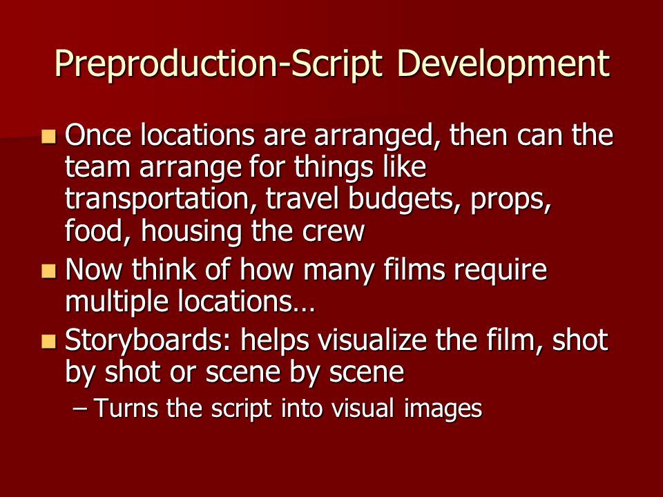 Preproduction-Script Development Once locations are arranged, then can the team arrange for things like transportation, travel budgets, props, food, h