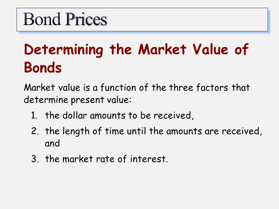 Determining the Market Value of Bonds Market value is a function of the three factors that determine present value: 1.the dollar amounts to be receive