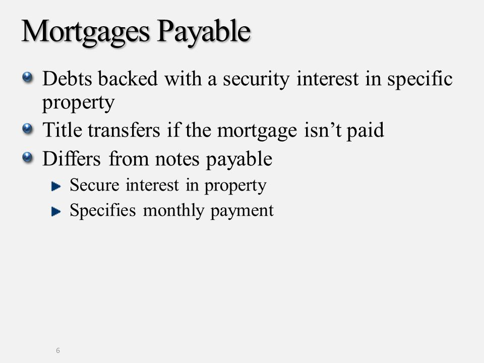Mortgages Payable Debts backed with a security interest in specific property Title transfers if the mortgage isnt paid Differs from notes payable Secure interest in property Specifies monthly payment 6