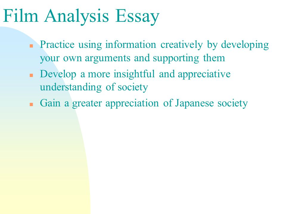 Film Analysis Essay n Practice using information creatively by developing your own arguments and supporting them n Develop a more insightful and appreciative understanding of society n Gain a greater appreciation of Japanese society