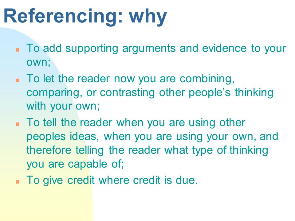 Referencing: why n To add supporting arguments and evidence to your own; n To let the reader now you are combining, comparing, or contrasting other peoples thinking with your own; n To tell the reader when you are using other peoples ideas, when you are using your own, and therefore telling the reader what type of thinking you are capable of; n To give credit where credit is due.