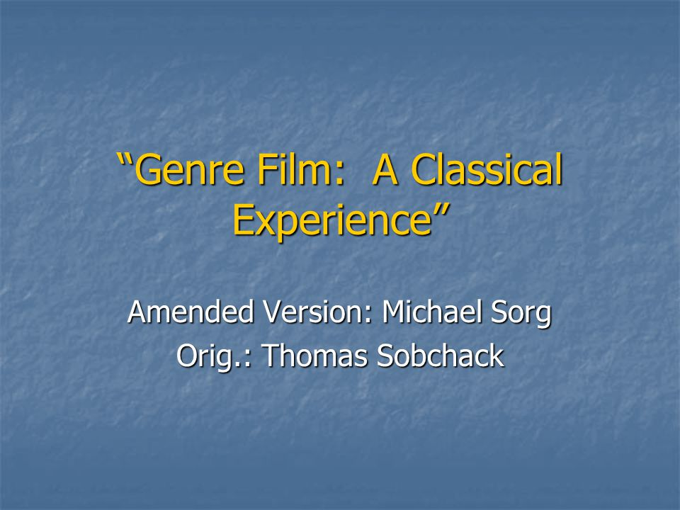Genre Film: A Classical Experience Amended Version: Michael Sorg Orig.: Thomas Sobchack