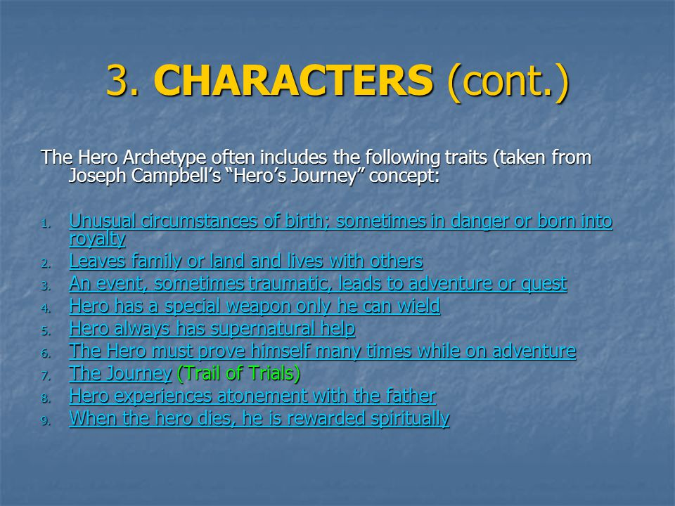 3. CHARACTERS (cont.) The Hero Archetype often includes the following traits (taken from Joseph Campbells Heros Journey concept: 1. Unusual circumstan