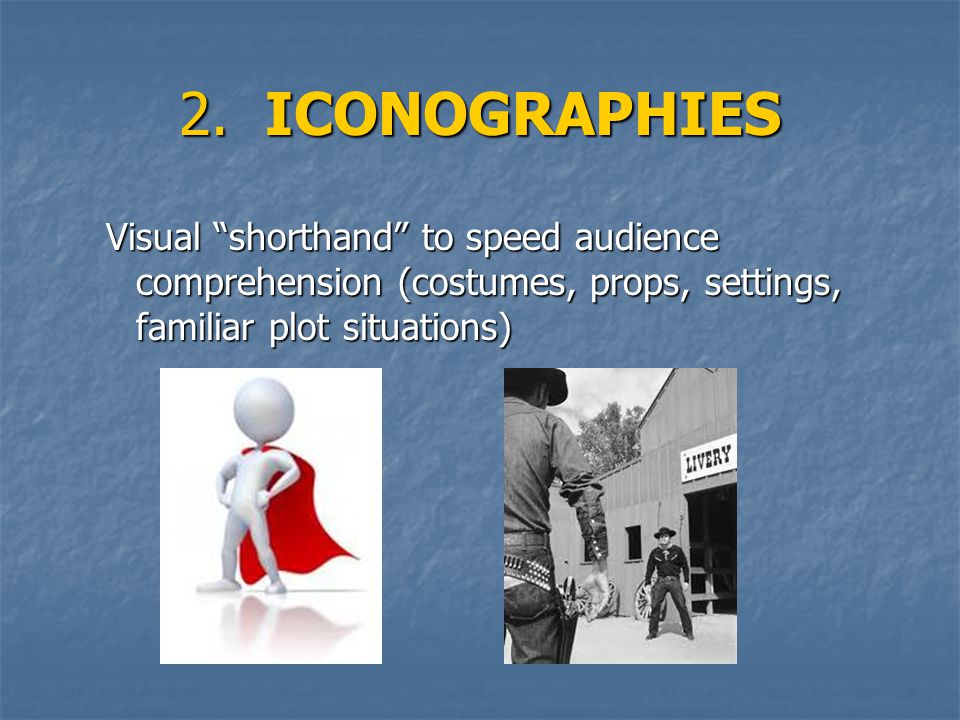 2. ICONOGRAPHIES Visual shorthand to speed audience comprehension (costumes, props, settings, familiar plot situations)