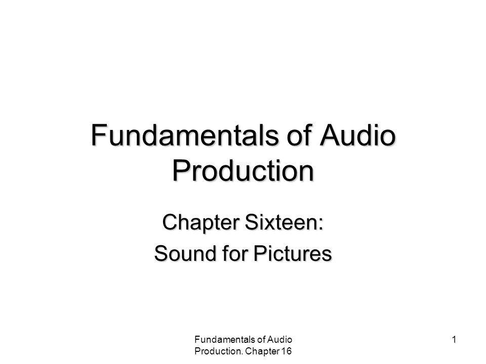 Fundamentals of Audio Production. Chapter 16 1 Fundamentals of Audio Production Chapter Sixteen: Sound for Pictures