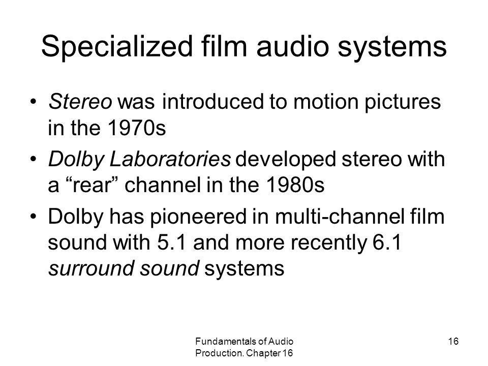 Fundamentals of Audio Production. Chapter 16 16 Specialized film audio systems Stereo was introduced to motion pictures in the 1970s Dolby Laboratorie