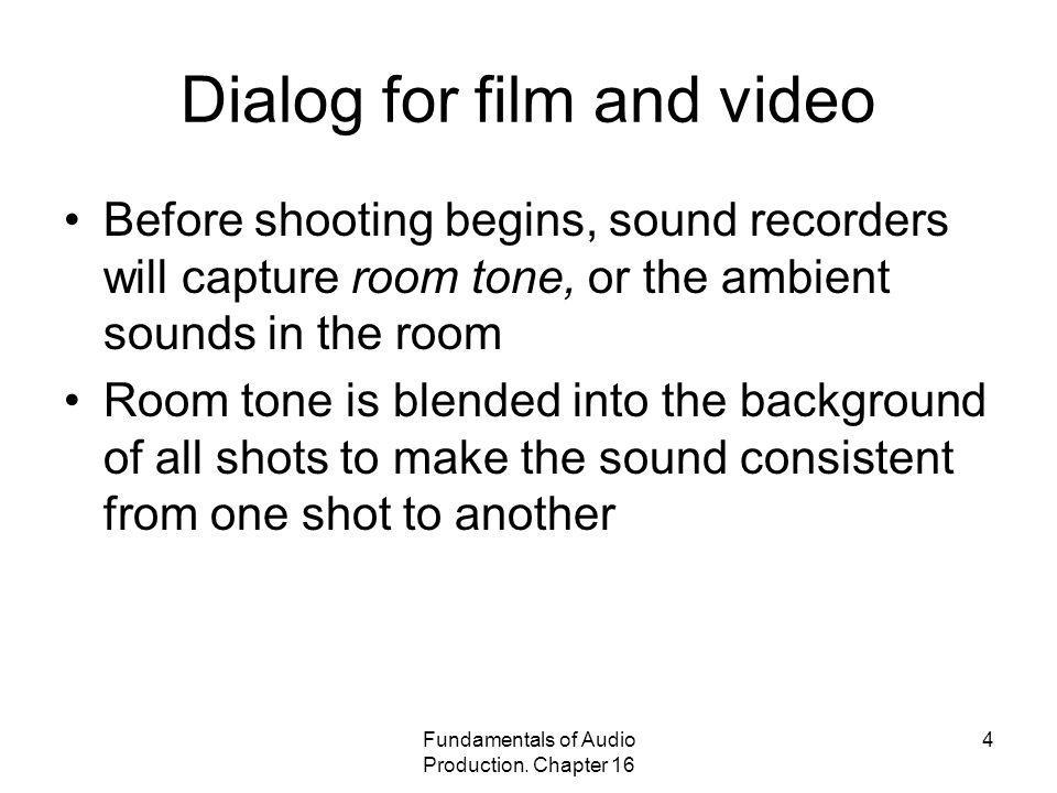 Fundamentals of Audio Production. Chapter 16 4 Dialog for film and video Before shooting begins, sound recorders will capture room tone, or the ambien