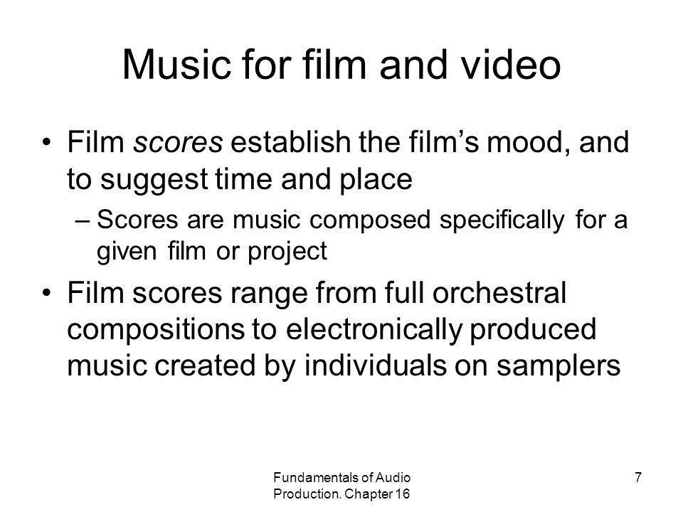 Fundamentals of Audio Production. Chapter 16 7 Music for film and video Film scores establish the films mood, and to suggest time and place –Scores ar