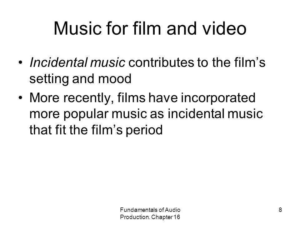 Fundamentals of Audio Production. Chapter 16 8 Music for film and video Incidental music contributes to the films setting and mood More recently, film